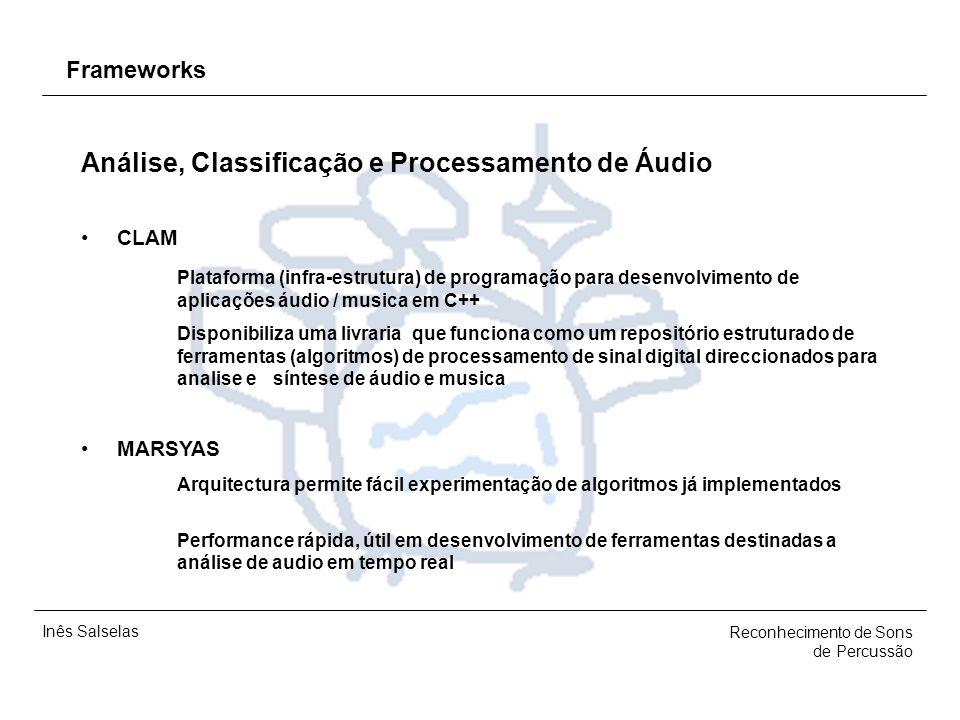 Inês Salselas Reconhecimento de Sons de Percussão Frameworks Análise, Classificação e Processamento de Áudio CLAM Plataforma (infra-estrutura) de programação para desenvolvimento de aplicações áudio / musica em C++ Disponibiliza uma livraria que funciona como um repositório estruturado de ferramentas (algoritmos) de processamento de sinal digital direccionados para analise e síntese de áudio e musica MARSYAS Arquitectura permite fácil experimentação de algoritmos já implementados Performance rápida, útil em desenvolvimento de ferramentas destinadas a análise de audio em tempo real