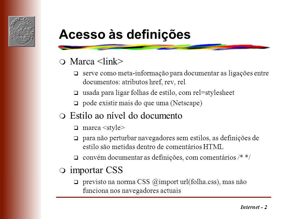Internet - 2 Acesso às definições m Marca q serve como meta-informação para documentar as ligações entre documentos: atributos href, rev, rel q usada para ligar folhas de estilo, com rel=stylesheet q pode existir mais do que uma (Netscape) m Estilo ao nível do documento q marca q para não perturbar navegadores sem estilos, as definições de estilo são metidas dentro de comentários HTML q convém documentar as definições, com comentários /* */ m importar CSS q previsto na norma CSS @import url(folha.css), mas não funciona nos navegadores actuais