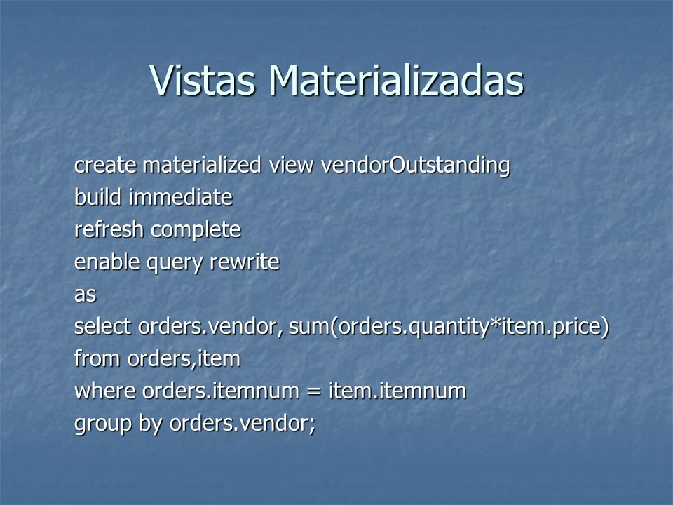 Vistas Materializadas create materialized view vendorOutstanding build immediate refresh complete enable query rewrite as select orders.vendor, sum(or