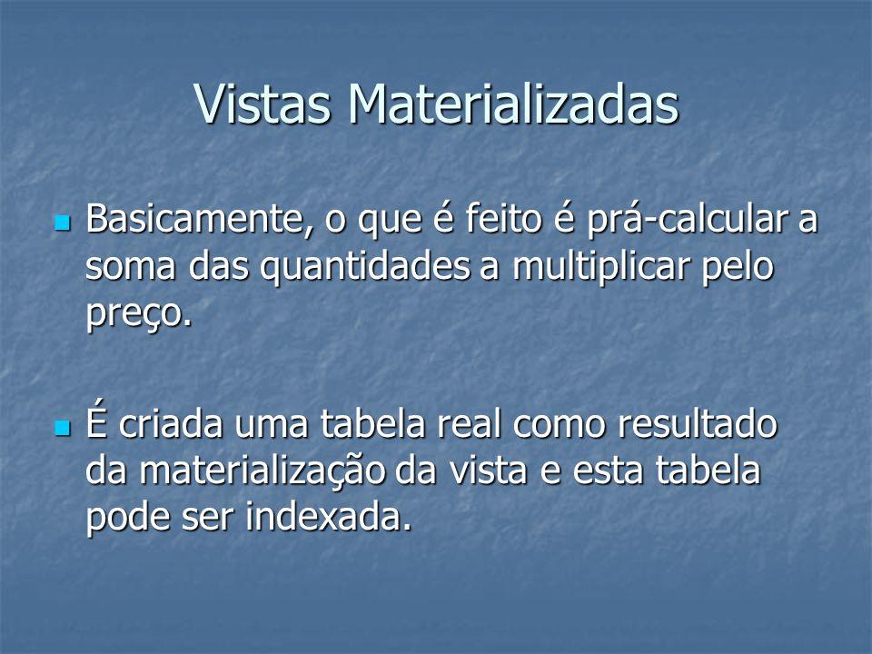 Vistas Materializadas Basicamente, o que é feito é prá-calcular a soma das quantidades a multiplicar pelo preço.