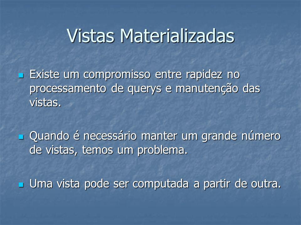 Vistas Materializadas Existe um compromisso entre rapidez no processamento de querys e manutenção das vistas.