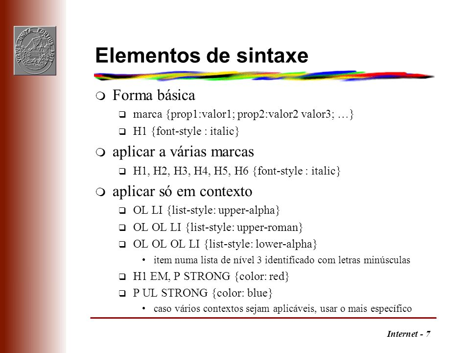 Internet - 7 Elementos de sintaxe m Forma básica q marca {prop1:valor1; prop2:valor2 valor3; …} q H1 {font-style : italic} m aplicar a várias marcas q
