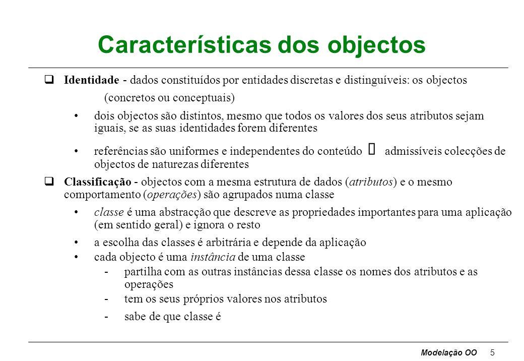 Modelação OO5 Características dos objectos qIdentidade - dados constituídos por entidades discretas e distinguíveis: os objectos (concretos ou conceptuais) dois objectos são distintos, mesmo que todos os valores dos seus atributos sejam iguais, se as suas identidades forem diferentes referências são uniformes e independentes do conteúdo Û admissíveis colecções de objectos de naturezas diferentes qClassificação - objectos com a mesma estrutura de dados (atributos) e o mesmo comportamento (operações) são agrupados numa classe classe é uma abstracção que descreve as propriedades importantes para uma aplicação (em sentido geral) e ignora o resto a escolha das classes é arbitrária e depende da aplicação cada objecto é uma instância de uma classe -partilha com as outras instâncias dessa classe os nomes dos atributos e as operações -tem os seus próprios valores nos atributos -sabe de que classe é