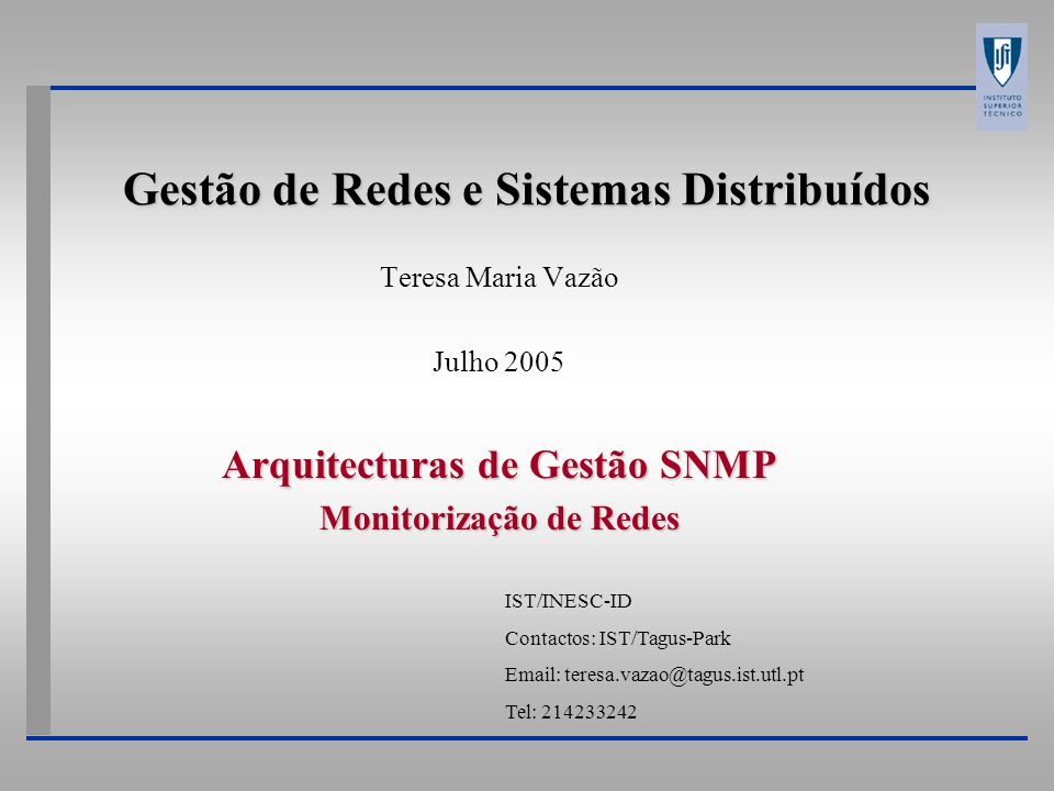 Gestão de Redes e Sistemas Distribuídos Teresa Maria Vazão Julho 2005 Arquitecturas de Gestão SNMP Monitorização de Redes IST/INESC-ID Contactos: IST/Tagus-Park Email: teresa.vazao@tagus.ist.utl.pt Tel: 214233242