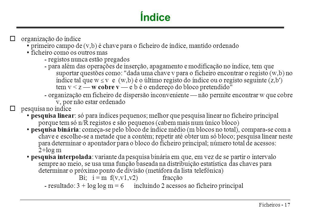 Ficheiros - 17 Índice oorganização do índice primeiro campo de (v,b) é chave para o ficheiro de índice, mantido ordenado ficheiro como os outros mas -