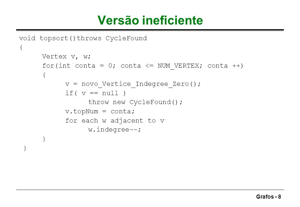 Grafos - 8 Versão ineficiente void topsort()throws CycleFound { Vertex v, w; for(int conta = 0; conta <= NUM_VERTEX; conta ++) { v = novo_Vertice_Inde