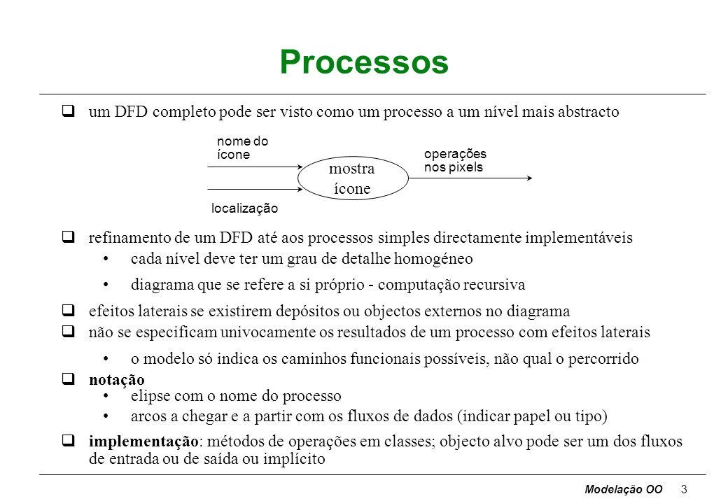 Modelação OO3 Processos qum DFD completo pode ser visto como um processo a um nível mais abstracto qrefinamento de um DFD até aos processos simples directamente implementáveis cada nível deve ter um grau de detalhe homogéneo diagrama que se refere a si próprio - computação recursiva qefeitos laterais se existirem depósitos ou objectos externos no diagrama qnão se especificam univocamente os resultados de um processo com efeitos laterais o modelo só indica os caminhos funcionais possíveis, não qual o percorrido qnotação elipse com o nome do processo arcos a chegar e a partir com os fluxos de dados (indicar papel ou tipo) qimplementação: métodos de operações em classes; objecto alvo pode ser um dos fluxos de entrada ou de saída ou implícito mostra ícone nome do ícone localização operações nos pixels