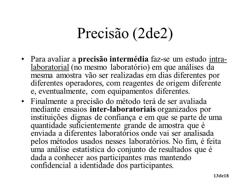 13de18 Precisão (2de2) Para avaliar a precisão intermédia faz-se um estudo intra- laboratorial (no mesmo laboratório) em que análises da mesma amostra