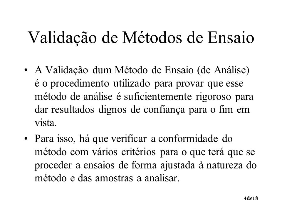 4de18 Validação de Métodos de Ensaio A Validação dum Método de Ensaio (de Análise) é o procedimento utilizado para provar que esse método de análise é suficientemente rigoroso para dar resultados dignos de confiança para o fim em vista.