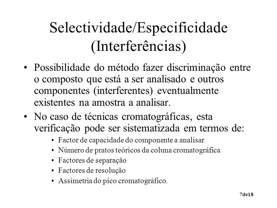 7de18 Selectividade/Especificidade (Interferências) Possibilidade do método fazer discriminação entre o composto que está a ser analisado e outros componentes (interferentes) eventualmente existentes na amostra a analisar.