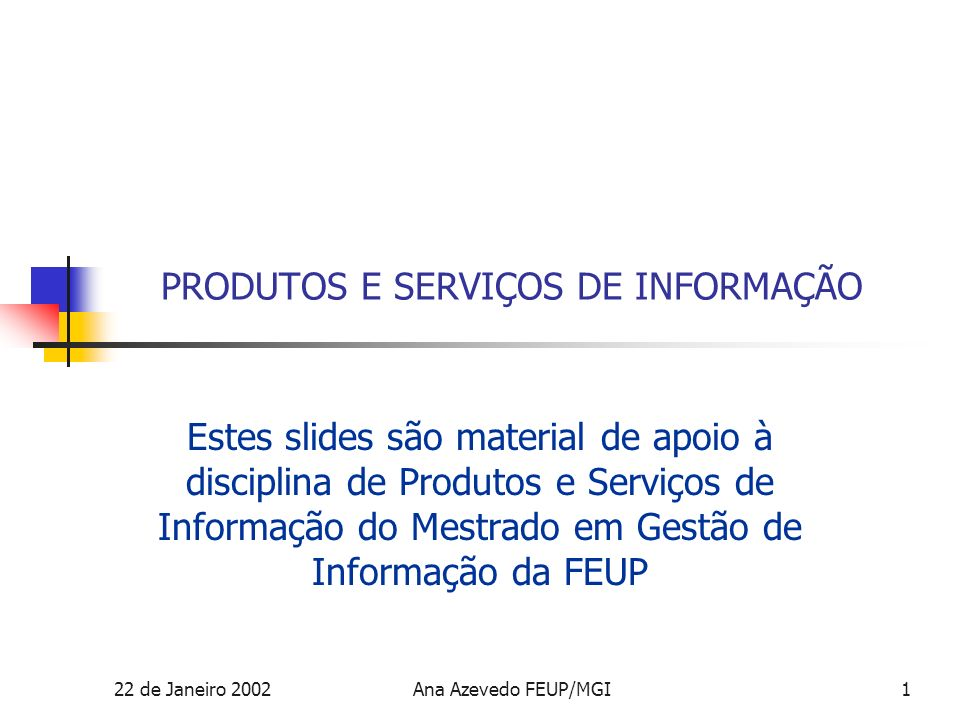 22 de Janeiro 2002Ana Azevedo FEUP/MGI2 Serviços de informação Conceitos básicos Serviço: uma actividade destinada à identificação, aquisição, processamento e transmissão de informação ou dados e ao seu fornecimento num produto de informação.