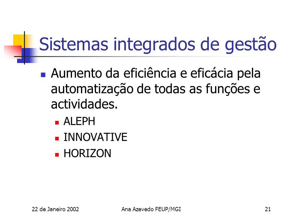 22 de Janeiro 2002Ana Azevedo FEUP/MGI21 Sistemas integrados de gestão Aumento da eficiência e eficácia pela automatização de todas as funções e actividades.
