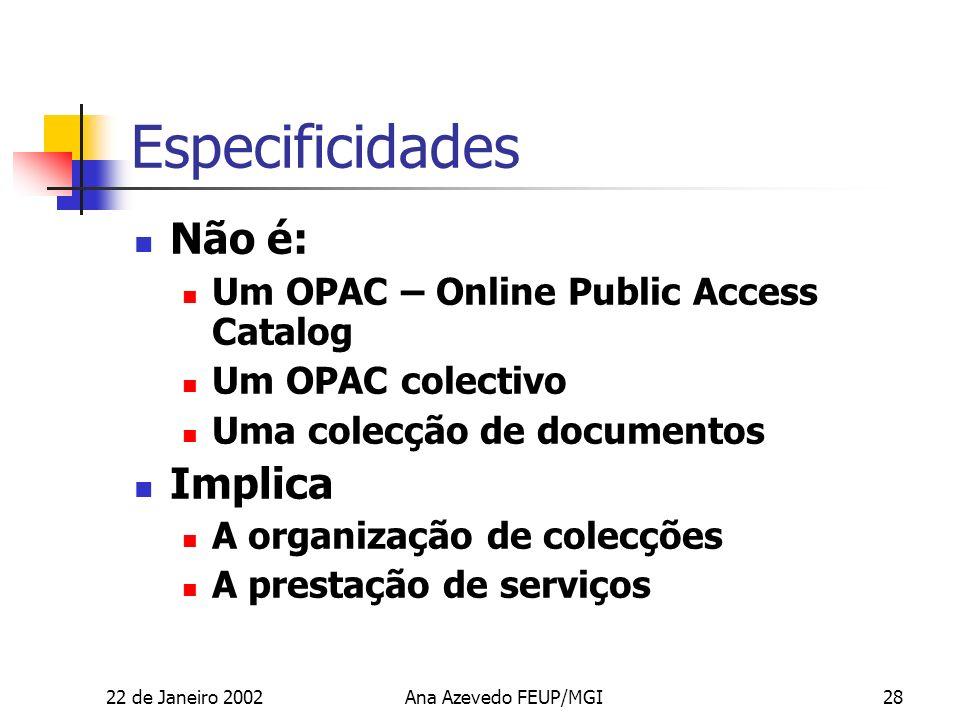22 de Janeiro 2002Ana Azevedo FEUP/MGI28 Especificidades Não é: Um OPAC – Online Public Access Catalog Um OPAC colectivo Uma colecção de documentos Implica A organização de colecções A prestação de serviços