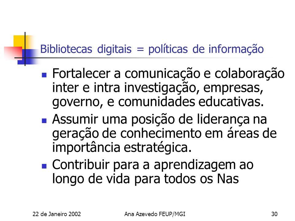 22 de Janeiro 2002Ana Azevedo FEUP/MGI30 Bibliotecas digitais = políticas de informação Fortalecer a comunicação e colaboração inter e intra investigação, empresas, governo, e comunidades educativas.