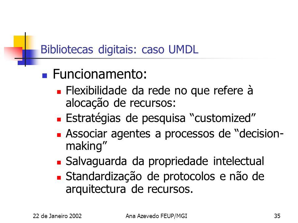 22 de Janeiro 2002Ana Azevedo FEUP/MGI35 Bibliotecas digitais: caso UMDL Funcionamento: Flexibilidade da rede no que refere à alocação de recursos: Estratégias de pesquisa customized Associar agentes a processos de decision- making Salvaguarda da propriedade intelectual Standardização de protocolos e não de arquitectura de recursos.