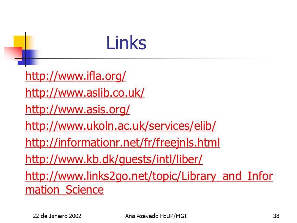 22 de Janeiro 2002Ana Azevedo FEUP/MGI38 Links http://www.ifla.org/ http://www.aslib.co.uk/ http://www.asis.org/ http://www.ukoln.ac.uk/services/elib/ http://informationr.net/fr/freejnls.html http://www.kb.dk/guests/intl/liber/ http://www.links2go.net/topic/Library_and_Infor mation_Science