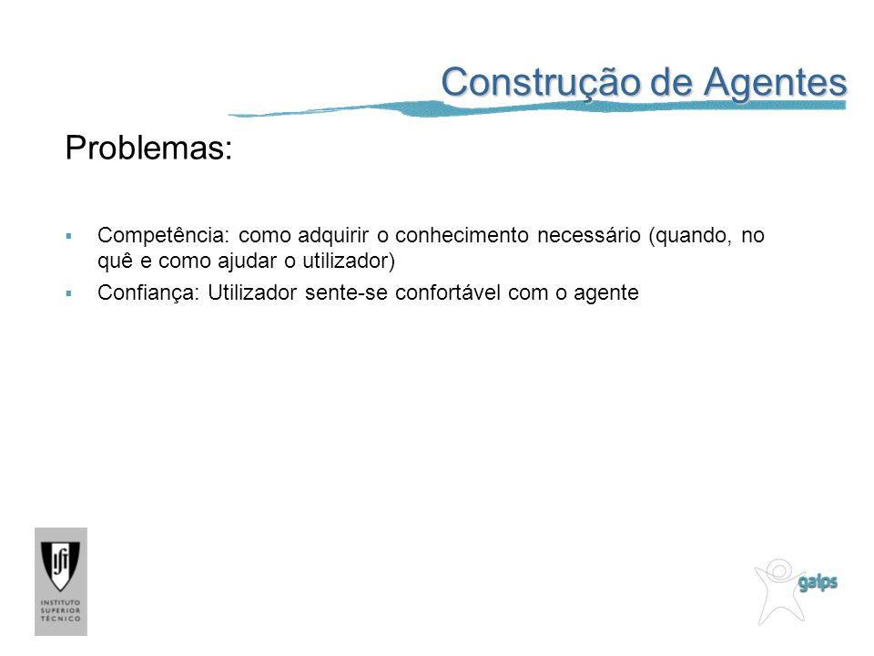 Construção de Agentes Problemas: Competência: como adquirir o conhecimento necessário (quando, no quê e como ajudar o utilizador) Confiança: Utilizado