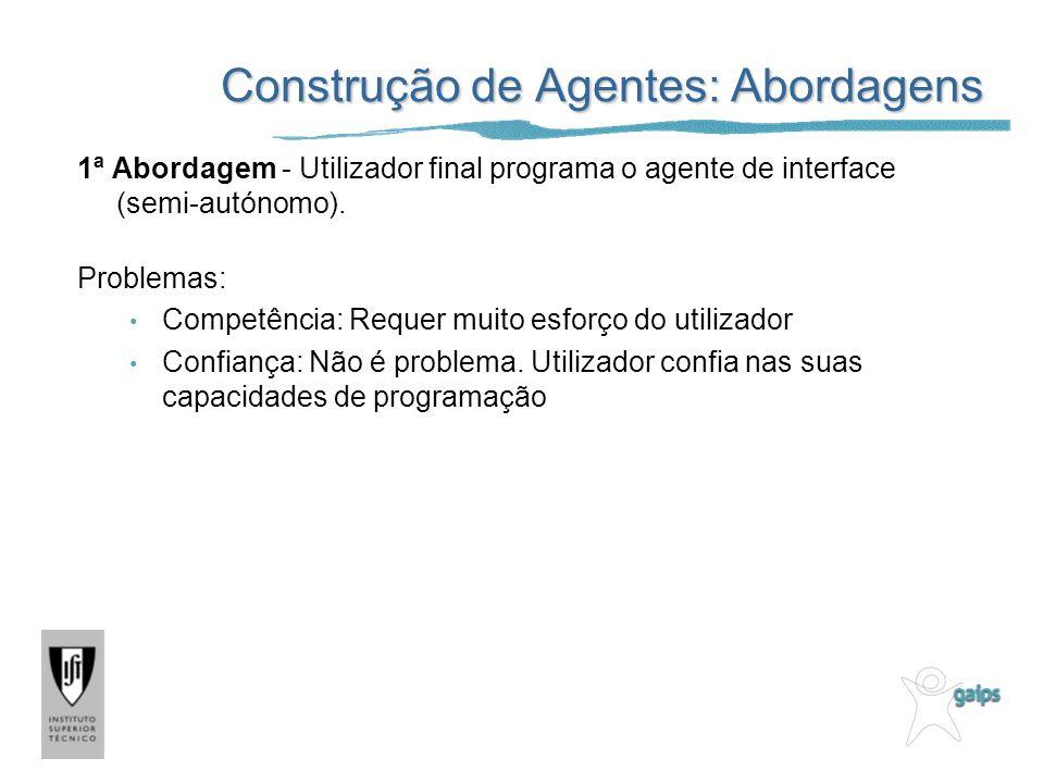 Construção de Agentes: Abordagens 1ª Abordagem - Utilizador final programa o agente de interface (semi-autónomo). Problemas: Competência: Requer muito