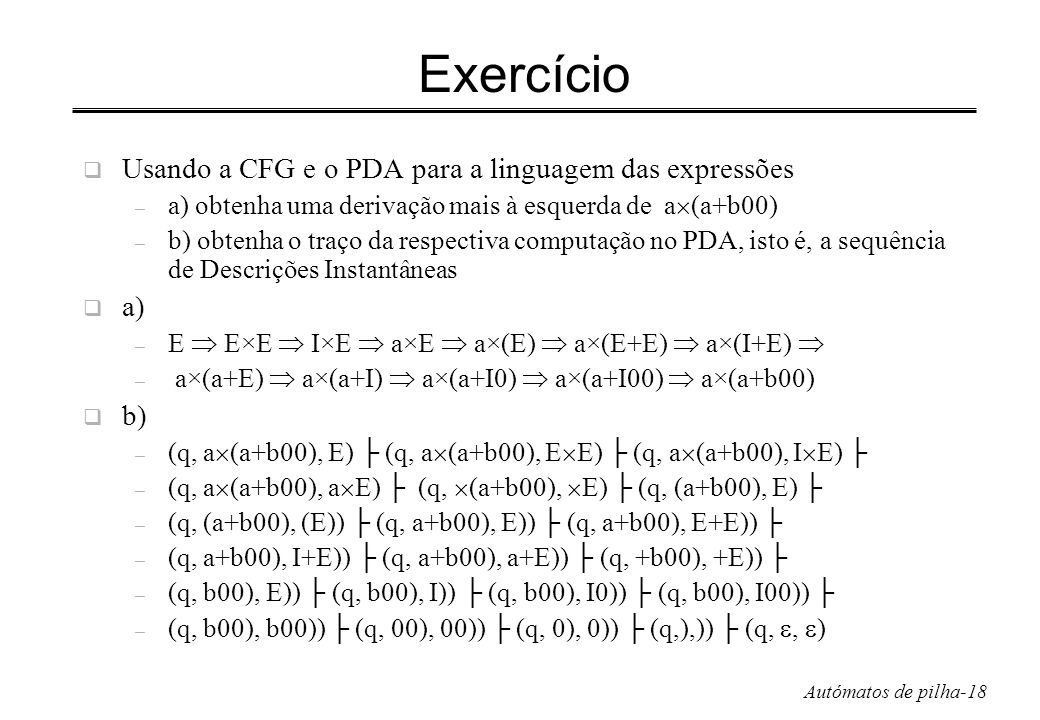 Autómatos de pilha-18 Exercício Usando a CFG e o PDA para a linguagem das expressões – a) obtenha uma derivação mais à esquerda de a (a+b00) – b) obte