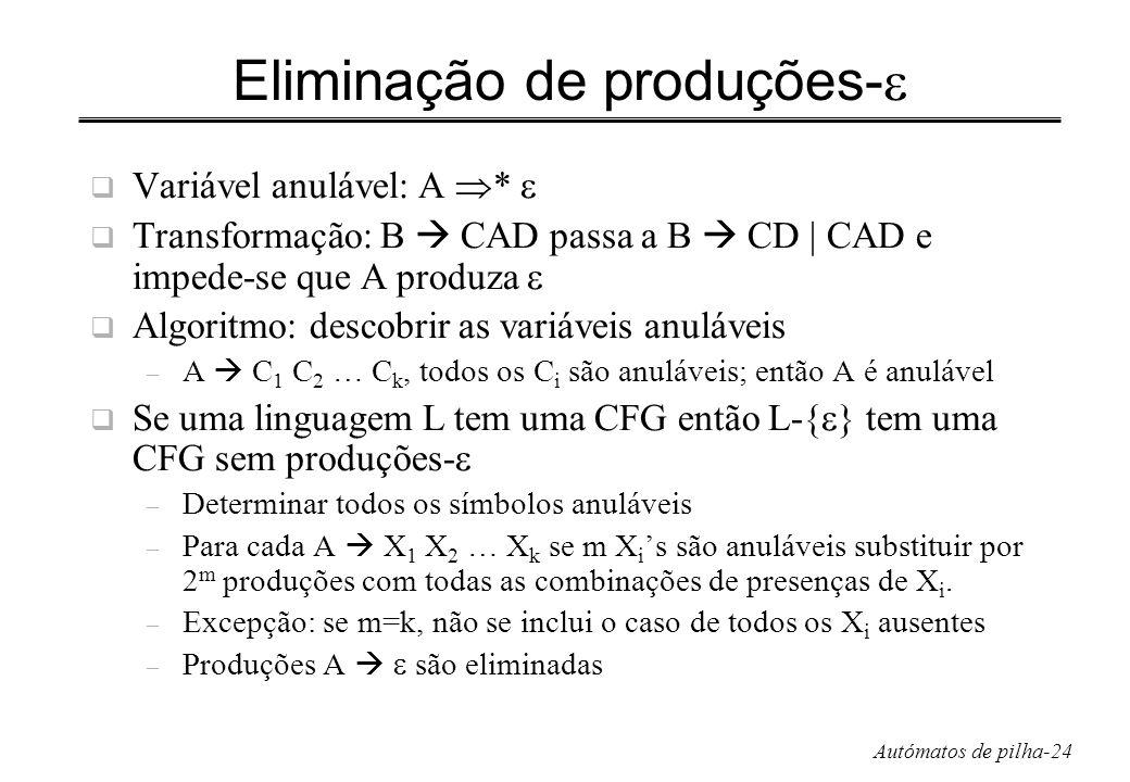 Autómatos de pilha-24 Eliminação de produções- Variável anulável: A * Transformação: B CAD passa a B CD | CAD e impede-se que A produza Algoritmo: des