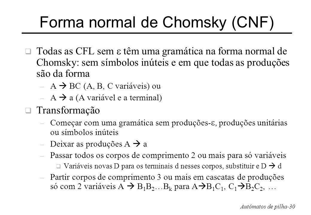 Autómatos de pilha-30 Forma normal de Chomsky (CNF) Todas as CFL sem têm uma gramática na forma normal de Chomsky: sem símbolos inúteis e em que todas