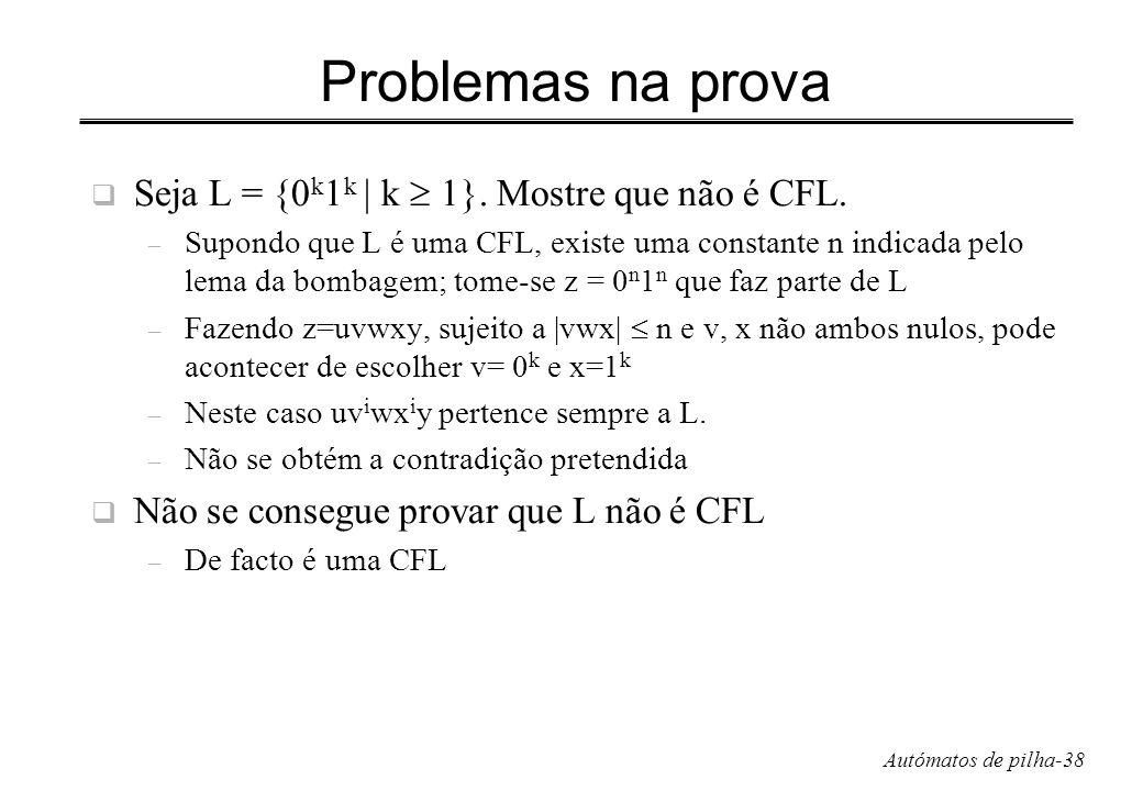 Autómatos de pilha-38 Problemas na prova Seja L = {0 k 1 k | k 1}. Mostre que não é CFL. – Supondo que L é uma CFL, existe uma constante n indicada pe
