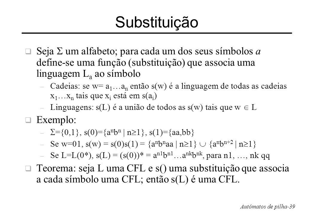 Autómatos de pilha-39 Substituição Seja um alfabeto; para cada um dos seus símbolos a define-se uma função (substituição) que associa uma linguagem L