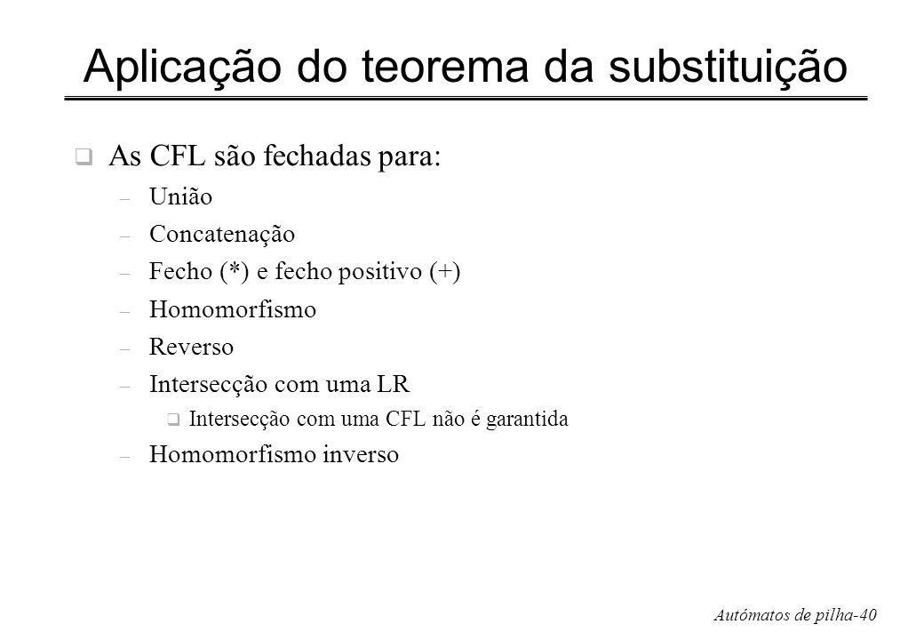 Autómatos de pilha-40 Aplicação do teorema da substituição As CFL são fechadas para: – União – Concatenação – Fecho (*) e fecho positivo (+) – Homomor