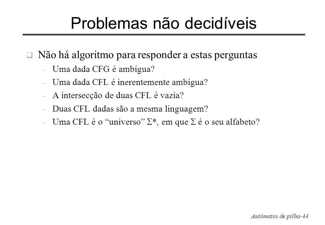 Autómatos de pilha-44 Problemas não decidíveis Não há algoritmo para responder a estas perguntas – Uma dada CFG é ambígua? – Uma dada CFL é inerenteme