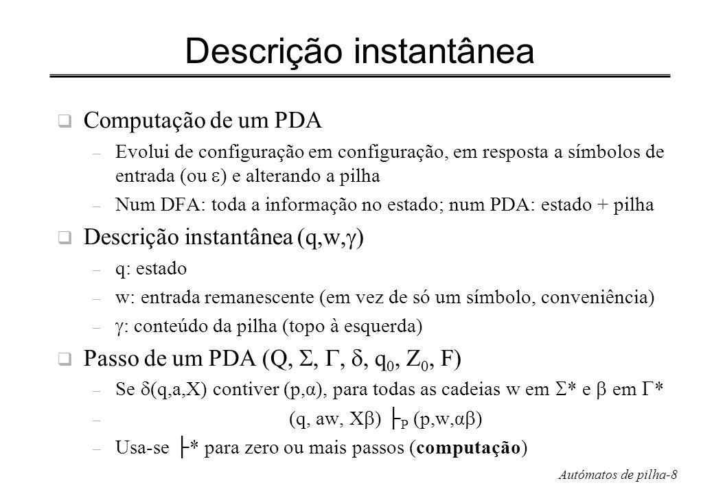 Autómatos de pilha-9 Ainda o exemplo Entrada w=1111 Descrição instantânea (DI) inicial: (q 0, 1111, Z 0 ) (q 0, 1111, Z 0 ) (q 1, 1111, Z 0 ) (q 2, 1111, Z 0 ) (q 0, 111, 1Z 0 ) (q 0, 11, 11Z 0 ) (q 0, 1, 111Z 0 ) (q 0,, 1111Z 0 )(q1,, 1111Z 0 ) (q 1, 11, 11Z 0 ) (q 1, 1, 1Z 0 ) (q 2,, Z 0 )(q 1,, Z 0 ) (q 1, 111, 1Z 0 ) (q 1, 11, Z 0 ) (q 2, 11, Z 0 ) (q1, 1, 111Z 0 ) (q1,, 11Z 0 )