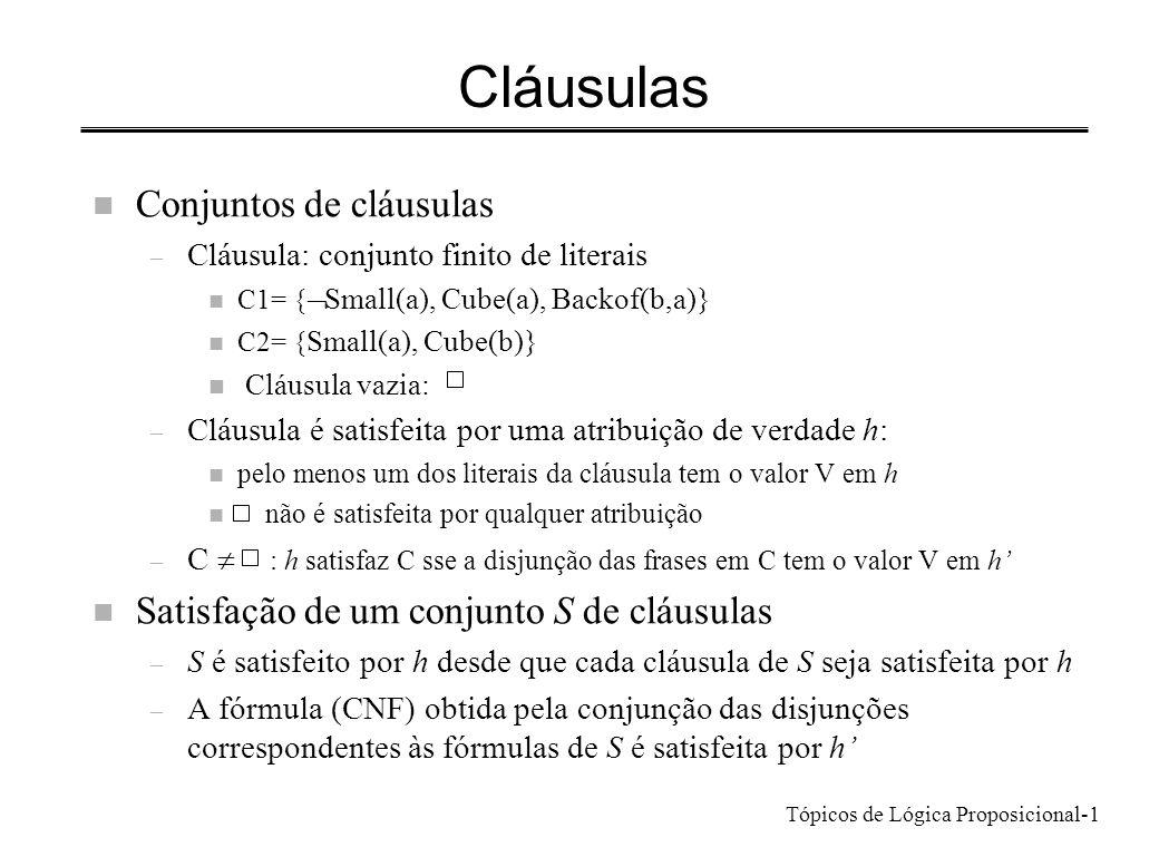 Tópicos de Lógica Proposicional-1 Cláusulas n Conjuntos de cláusulas – Cláusula: conjunto finito de literais C1= { Small(a), Cube(a), Backof(b,a)} n C