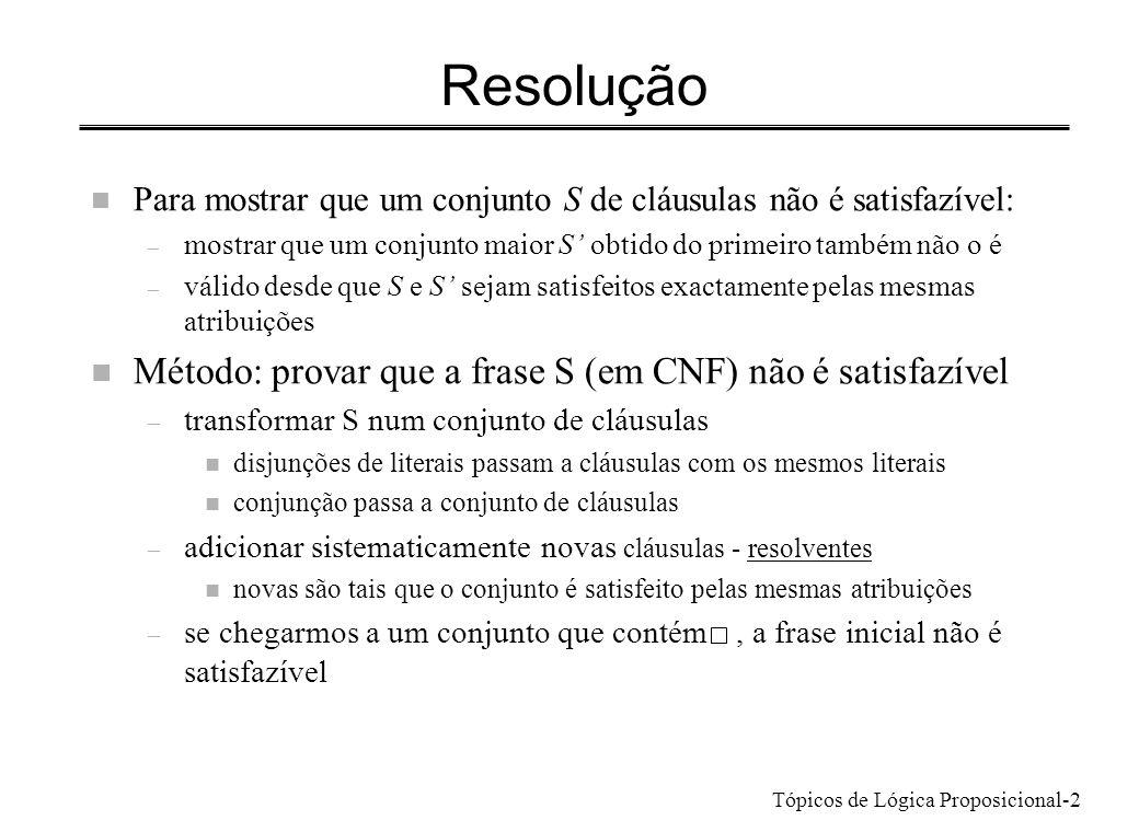 Tópicos de Lógica Proposicional-2 Resolução n Para mostrar que um conjunto S de cláusulas não é satisfazível: – mostrar que um conjunto maior S obtido