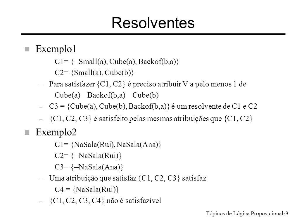 Tópicos de Lógica Proposicional-3 Resolventes n Exemplo1 C1= { Small(a), Cube(a), Backof(b,a)} C2= {Small(a), Cube(b)} – Para satisfazer {C1, C2} é pr