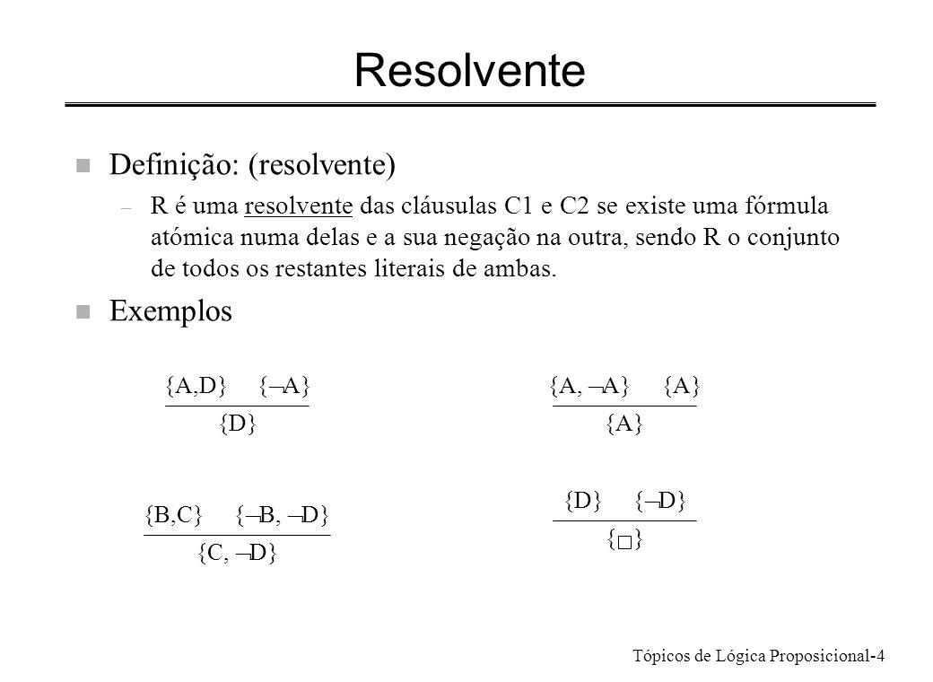 Tópicos de Lógica Proposicional-4 Resolvente n Definição: (resolvente) – R é uma resolvente das cláusulas C1 e C2 se existe uma fórmula atómica numa d
