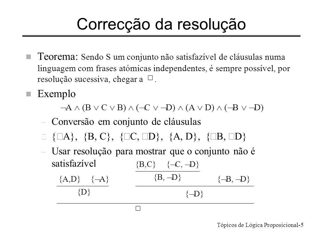 Tópicos de Lógica Proposicional-5 Correcção da resolução n Teorema: Sendo S um conjunto não satisfazível de cláusulas numa linguagem com frases atómic
