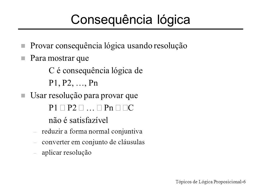 Tópicos de Lógica Proposicional-6 Consequência lógica n Provar consequência lógica usando resolução n Para mostrar que C é consequência lógica de P1,