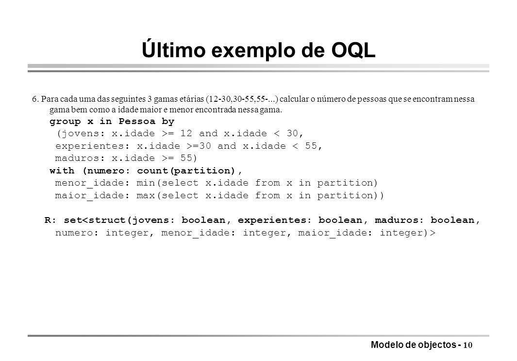 Modelo de objectos - 10 Último exemplo de OQL 6. Para cada uma das seguintes 3 gamas etárias (12-30,30-55,55-...) calcular o número de pessoas que se