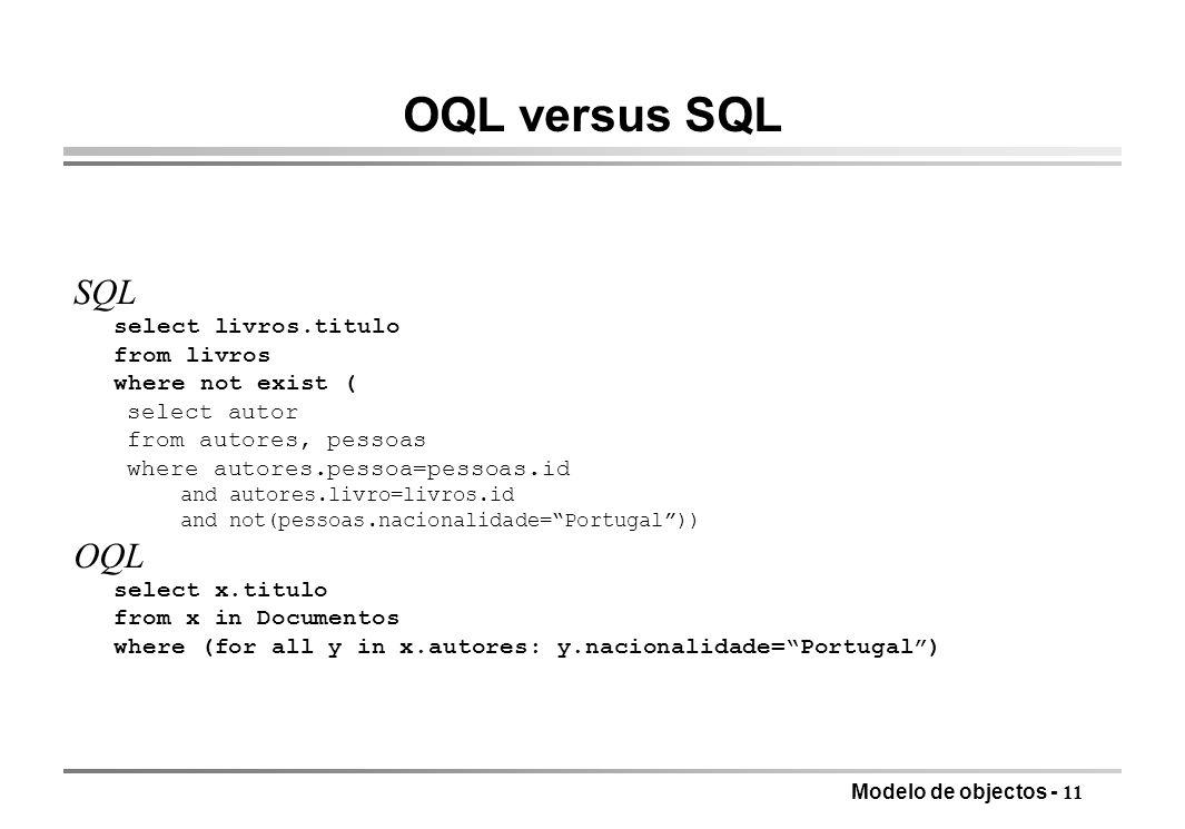 Modelo de objectos - 11 OQL versus SQL SQL select livros.titulo from livros where not exist ( select autor from autores, pessoas where autores.pessoa=