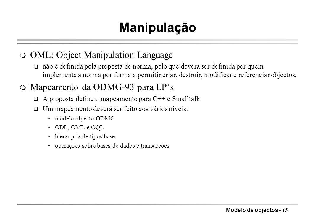 Modelo de objectos - 15 Manipulação m OML: Object Manipulation Language q não é definida pela proposta de norma, pelo que deverá ser definida por quem