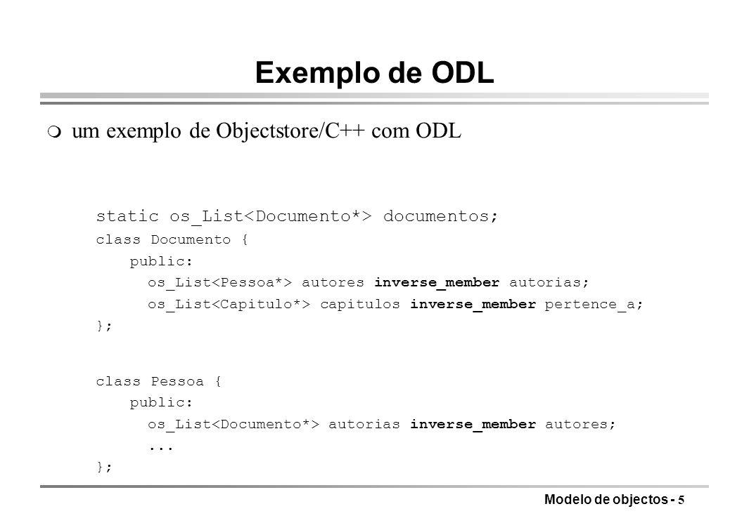 Modelo de objectos - 5 Exemplo de ODL m um exemplo de Objectstore/C++ com ODL static os_List documentos; class Documento { public: os_List autores inv