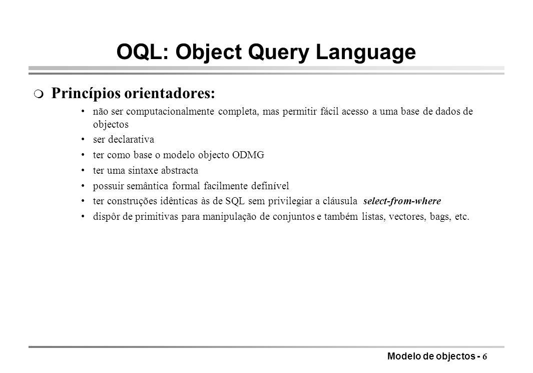 Modelo de objectos - 6 OQL: Object Query Language m Princípios orientadores: não ser computacionalmente completa, mas permitir fácil acesso a uma base