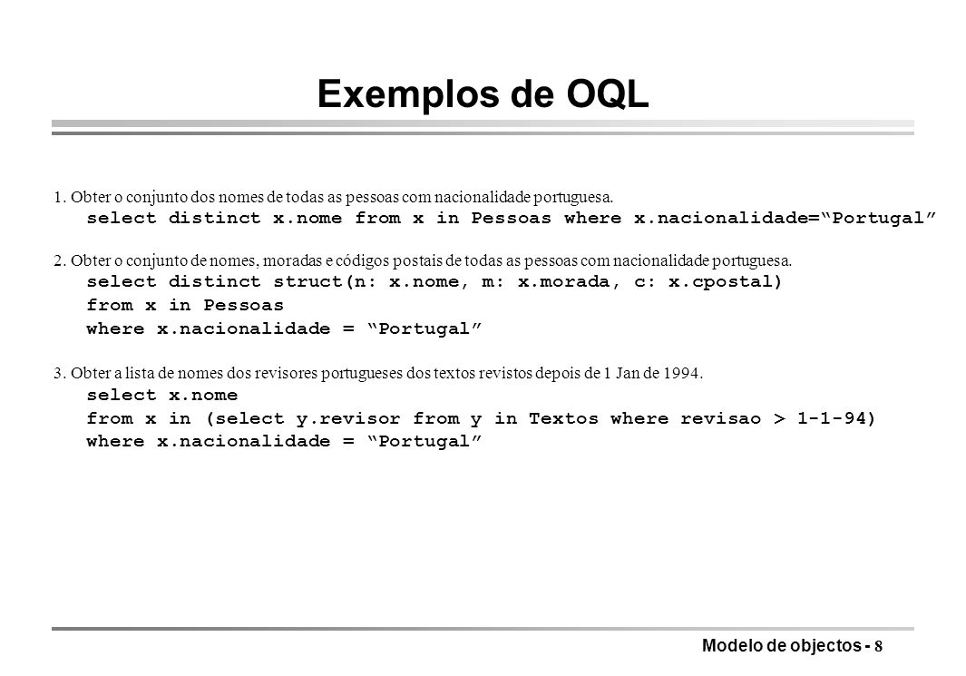 Modelo de objectos - 8 Exemplos de OQL 1. Obter o conjunto dos nomes de todas as pessoas com nacionalidade portuguesa. select distinct x.nome from x i