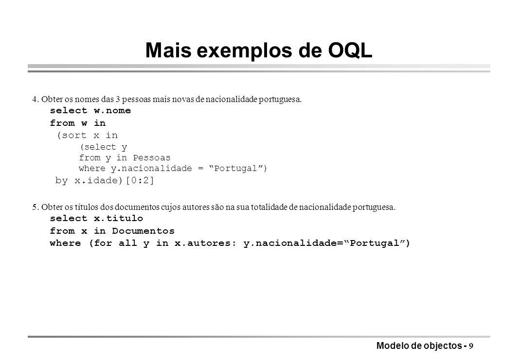 Modelo de objectos - 9 Mais exemplos de OQL 4. Obter os nomes das 3 pessoas mais novas de nacionalidade portuguesa. select w.nome from w in (sort x in