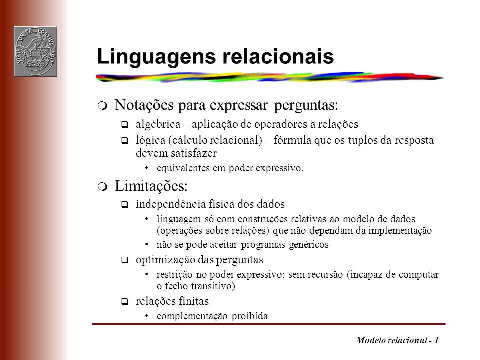 Modelo relacional - 1 Linguagens relacionais m Notações para expressar perguntas: q algébrica – aplicação de operadores a relações q lógica (cálculo r