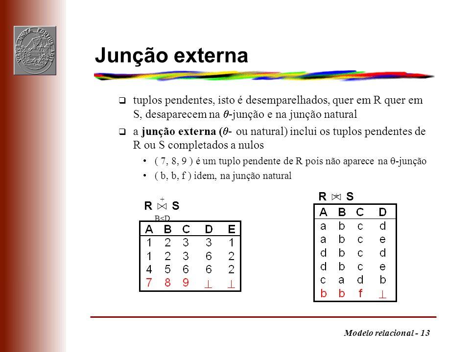 Modelo relacional - 13 R S + B<D Junção externa q tuplos pendentes, isto é desemparelhados, quer em R quer em S, desaparecem na -junção e na junção na