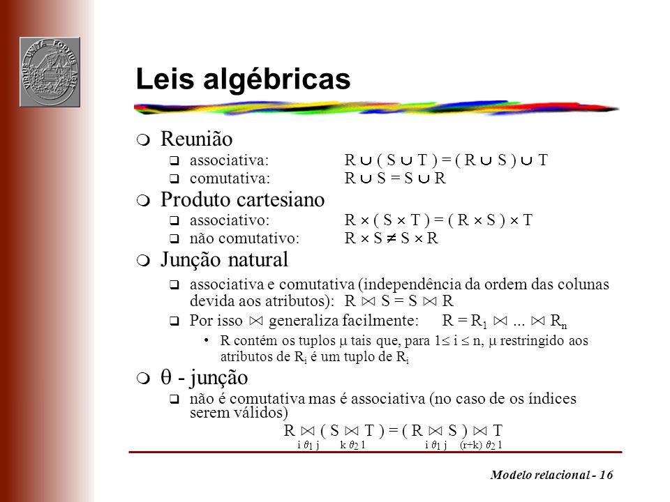 Modelo relacional - 16 Leis algébricas m Reunião q associativa:R ( S T ) = ( R S ) T q comutativa:R S = S R m Produto cartesiano q associativo:R ( S T