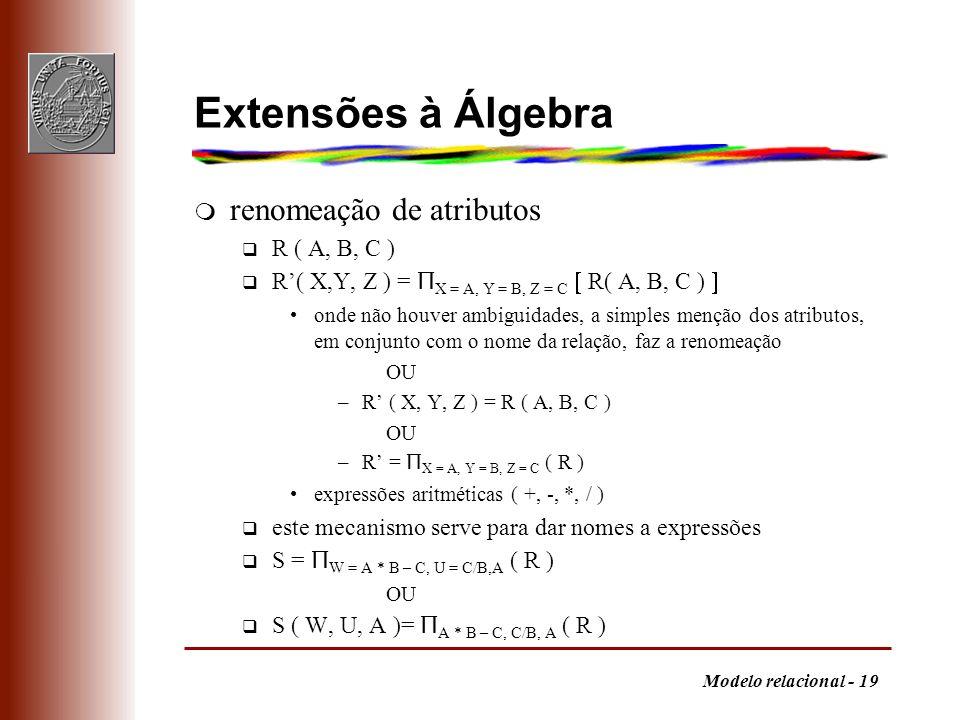 Modelo relacional - 19 Extensões à Álgebra m renomeação de atributos q R ( A, B, C ) R( X,Y, Z ) = Π X = A, Y = B, Z = C R( A, B, C ) onde não houver