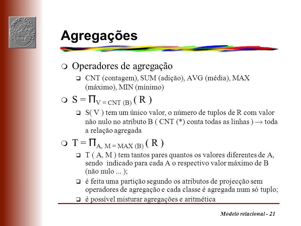 Modelo relacional - 21 Agregações m Operadores de agregação q CNT (contagem), SUM (adição), AVG (média), MAX (máximo), MIN (mínimo) S = Π V = CNT (B)