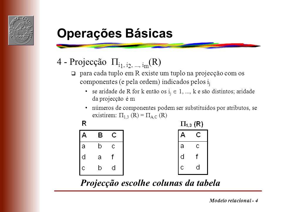 Modelo relacional - 5 Operações Básicas 5 - Selecção F (R) q contém os tuplos de R que satisfazem F a fórmula F pode envolver operandos constantes ou número de componente ( $i ) operadores aritméticos de comparação (,,,,, ) operadores lógicos (,, ) ( e, ou, não ) Números de componentes podem ser substituídos por atributos, se existirem: $2=b (R) = B=b (R) Selecção escolhe linhas da tabela