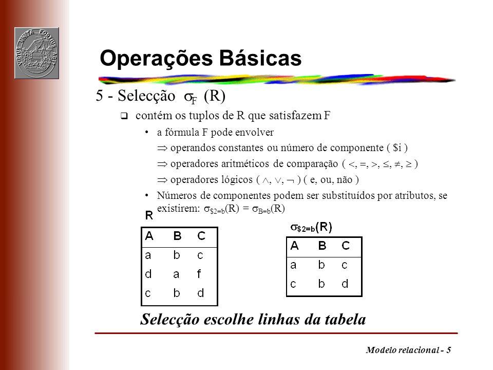 Modelo relacional - 5 Operações Básicas 5 - Selecção F (R) q contém os tuplos de R que satisfazem F a fórmula F pode envolver operandos constantes ou